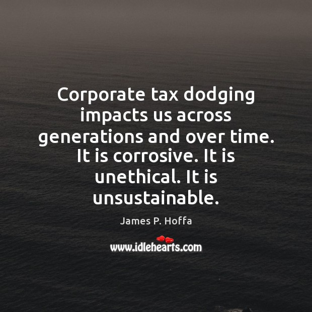 Corporate tax dodging impacts us across generations and over time. It is James P. Hoffa Picture Quote
