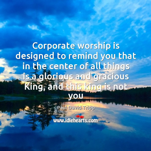 Corporate worship is designed to remind you that in the center of Image