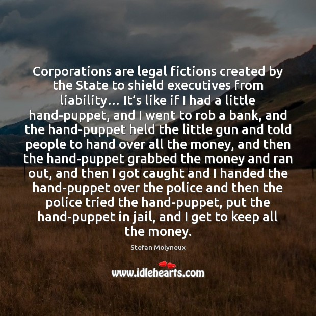 Corporations are legal fictions created by the State to shield executives from Stefan Molyneux Picture Quote