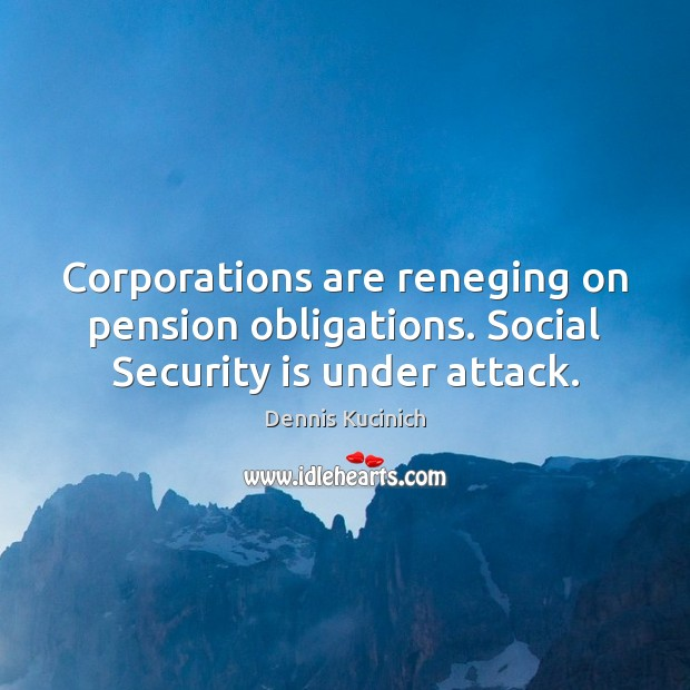 Corporations are reneging on pension obligations. Social Security is under attack. Dennis Kucinich Picture Quote