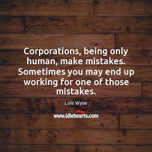 Image, Corporations, being only human, make mistakes. Sometimes you may end up working