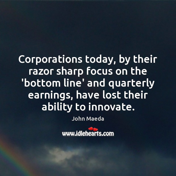 Corporations today, by their razor sharp focus on the 'bottom line' and John Maeda Picture Quote