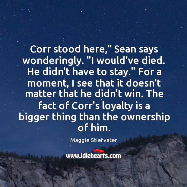 """Corr stood here,"""" Sean says wonderingly. """"I would've died. He didn't have Loyalty Quotes Image"""