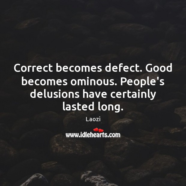 Image, Correct becomes defect. Good becomes ominous. People's delusions have certainly lasted long.