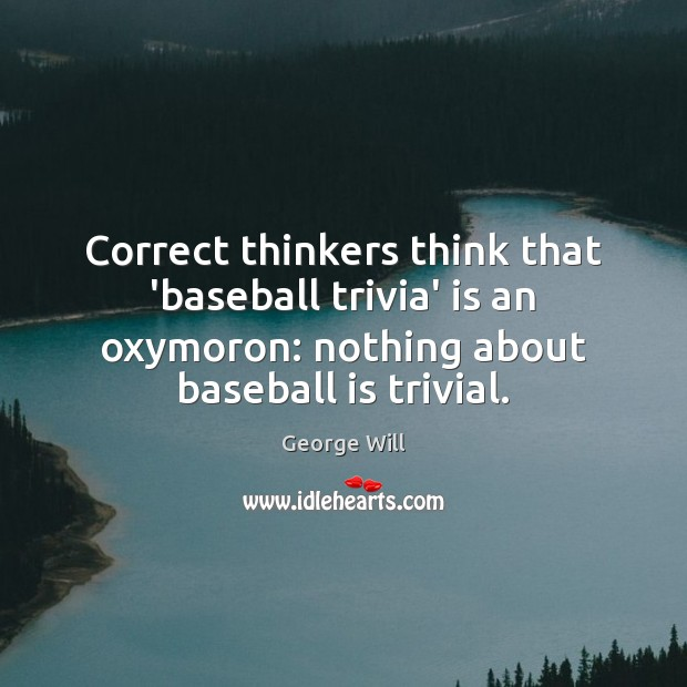Correct thinkers think that 'baseball trivia' is an oxymoron: nothing about baseball Image