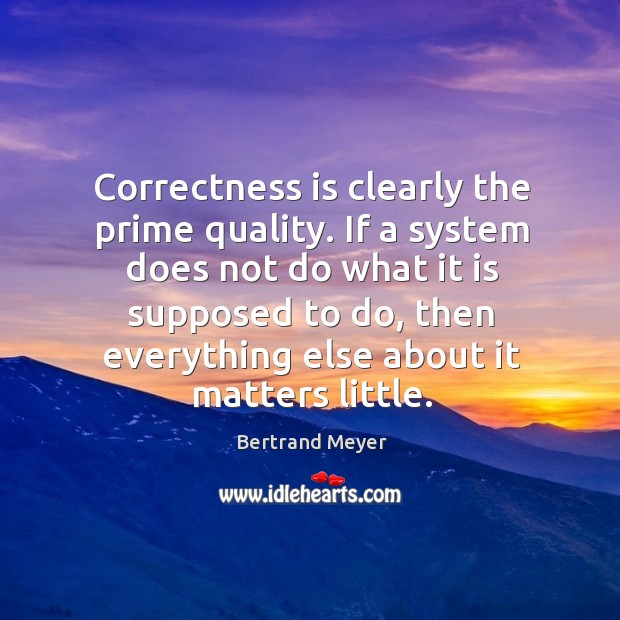 Correctness is clearly the prime quality. If a system does not do Image