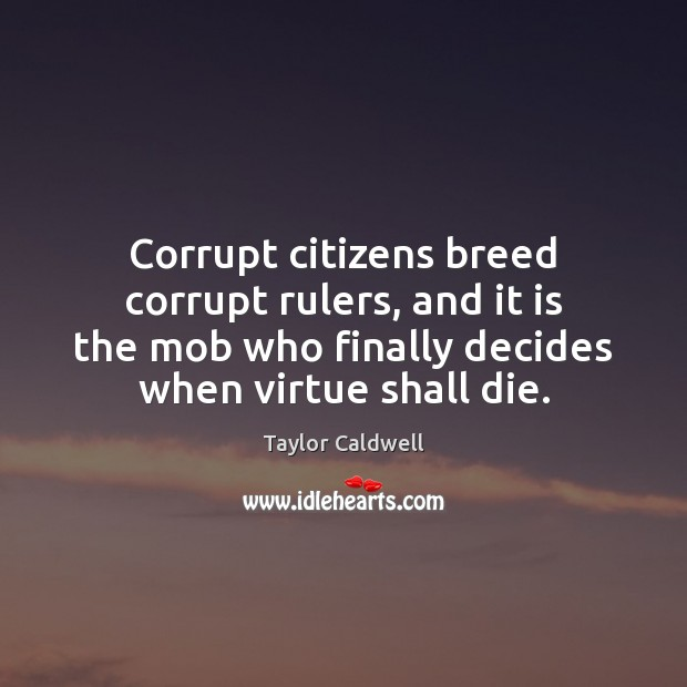 Corrupt citizens breed corrupt rulers, and it is the mob who finally Taylor Caldwell Picture Quote