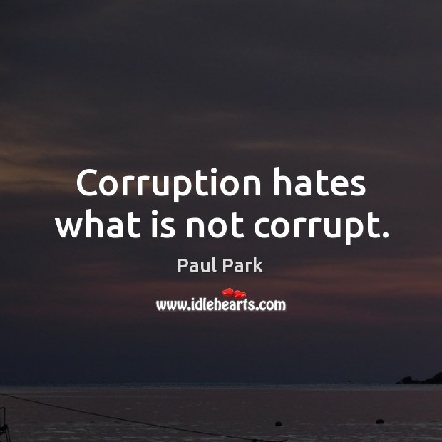 Corruption hates what is not corrupt. Image