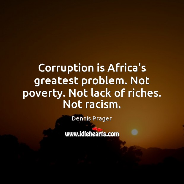Corruption is Africa's greatest problem. Not poverty. Not lack of riches. Not racism. Dennis Prager Picture Quote