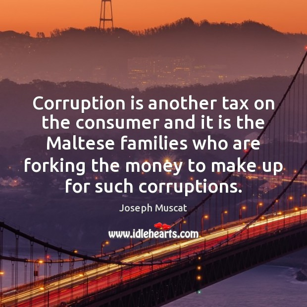 Corruption is another tax on the consumer and it is the Maltese Image