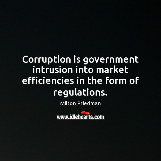 Corruption is government intrusion into market efficiencies in the form of regulations. Image