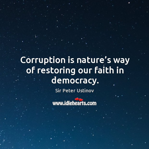 Corruption is nature's way of restoring our faith in democracy. Sir Peter Ustinov Picture Quote