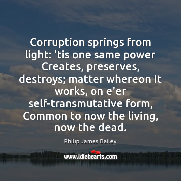 Corruption springs from light: 'tis one same power Creates, preserves, destroys; matter Philip James Bailey Picture Quote