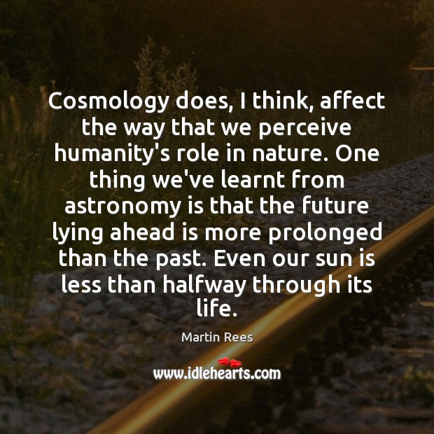 Cosmology does, I think, affect the way that we perceive humanity's role Martin Rees Picture Quote