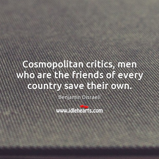 Cosmopolitan critics, men who are the friends of every country save their own. Benjamin Disraeli Picture Quote