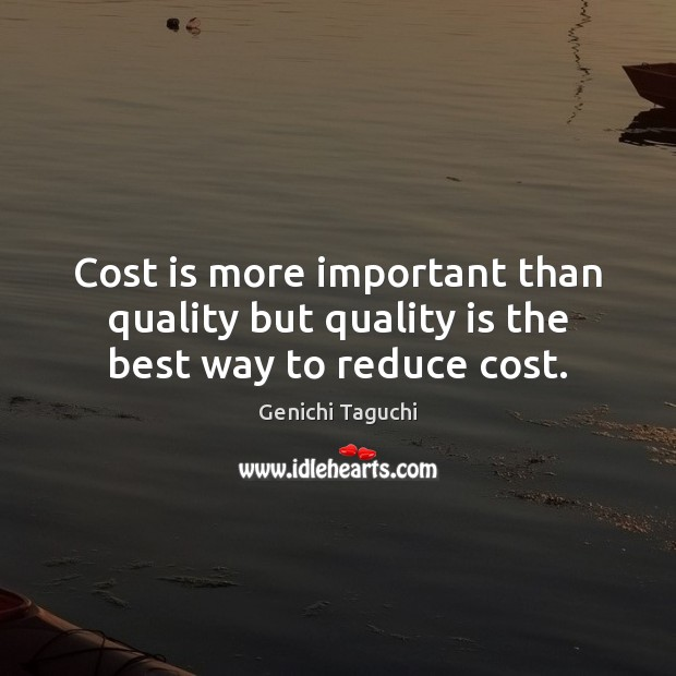 Cost is more important than quality but quality is the best way to reduce cost. Image