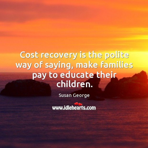 Cost recovery is the polite way of saying, make families pay to educate their children. Image