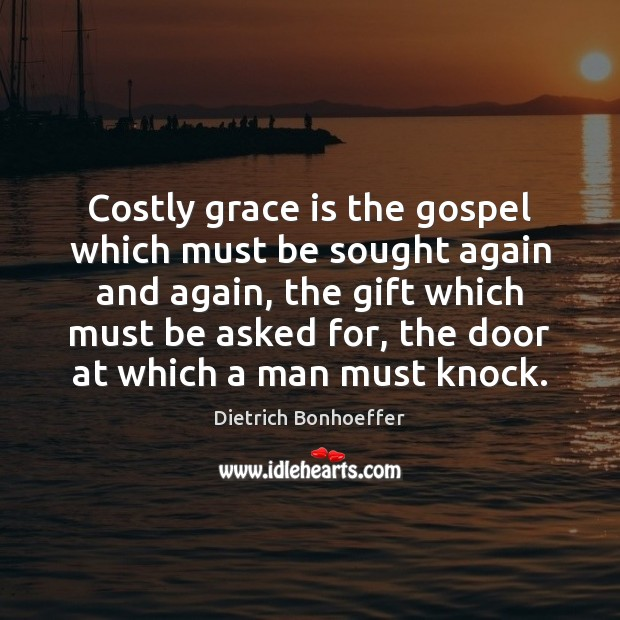 Costly grace is the gospel which must be sought again and again, Dietrich Bonhoeffer Picture Quote
