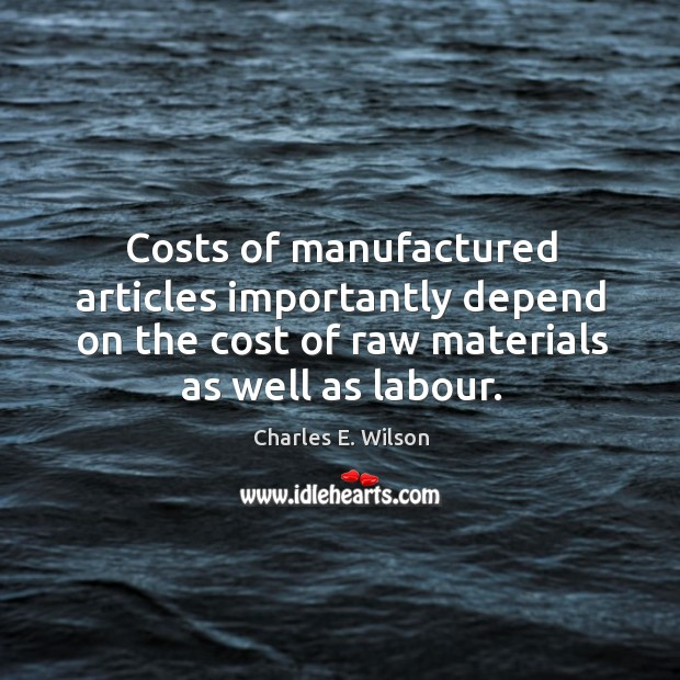 Costs of manufactured articles importantly depend on the cost of raw materials as well as labour. Image