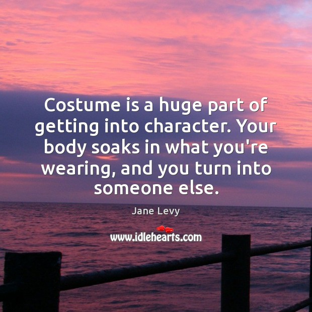 Costume is a huge part of getting into character. Your body soaks Image