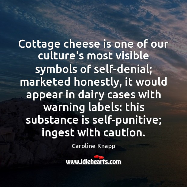 Cottage cheese is one of our culture's most visible symbols of self-denial; Caroline Knapp Picture Quote