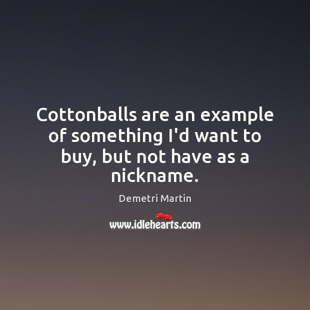 Image, Cottonballs are an example of something I'd want to buy, but not have as a nickname.