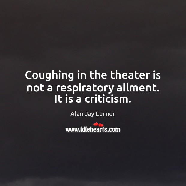 Coughing in the theater is not a respiratory ailment. It is a criticism. Image