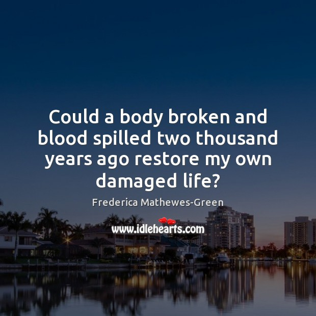 Could a body broken and blood spilled two thousand years ago restore my own damaged life? Image