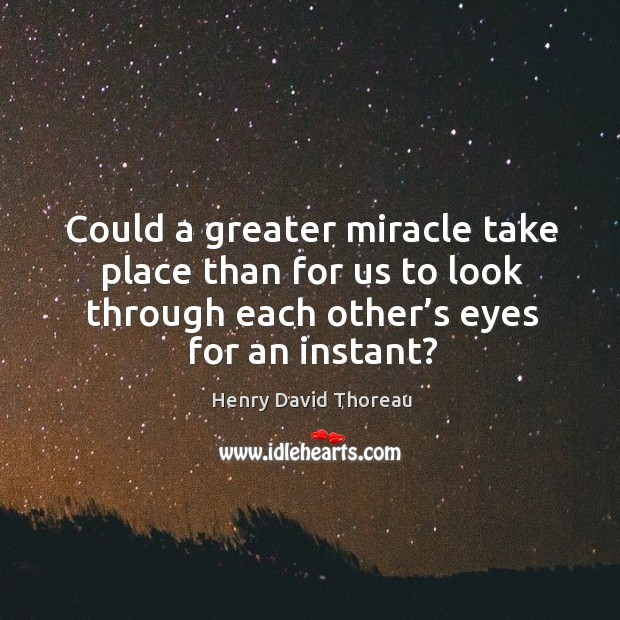 Image, Could a greater miracle take place than for us to look through each other's eyes for an instant?