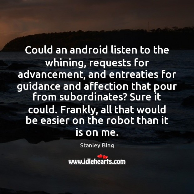 Image, Could an android listen to the whining, requests for advancement, and entreaties
