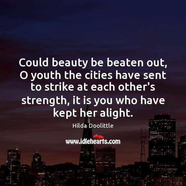 Could beauty be beaten out, O youth the cities have sent to Hilda Doolittle Picture Quote