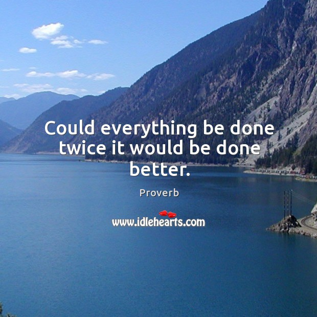 Could everything be done twice it would be done better. Image