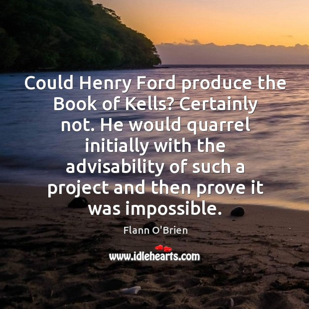Could Henry Ford produce the Book of Kells? Certainly not. He would Image