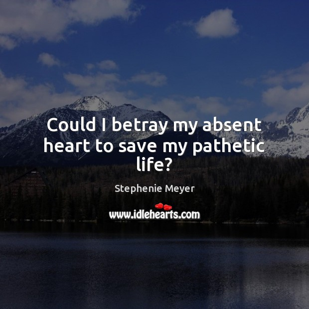 Could I betray my absent heart to save my pathetic life? Image