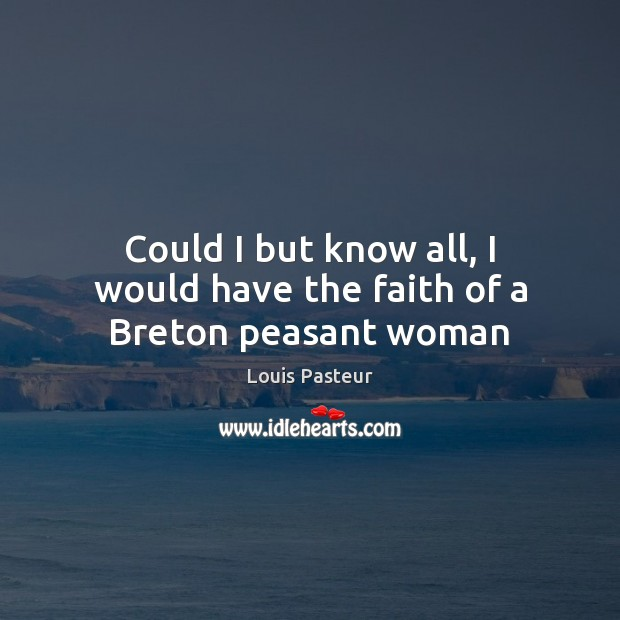 Could I but know all, I would have the faith of a Breton peasant woman Louis Pasteur Picture Quote