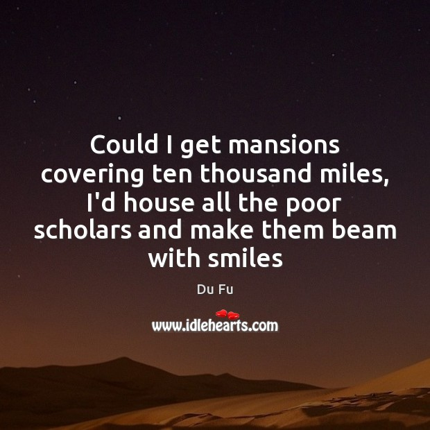 Could I get mansions covering ten thousand miles, I'd house all the Image