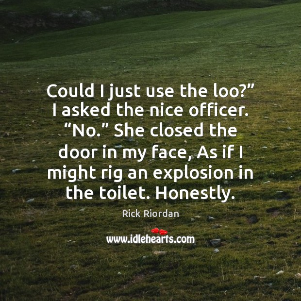 """Could I just use the loo?"""" I asked the nice officer. """"No."""" Image"""