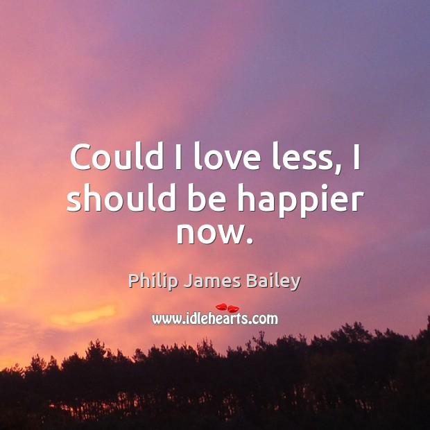 Could I love less, I should be happier now. Philip James Bailey Picture Quote