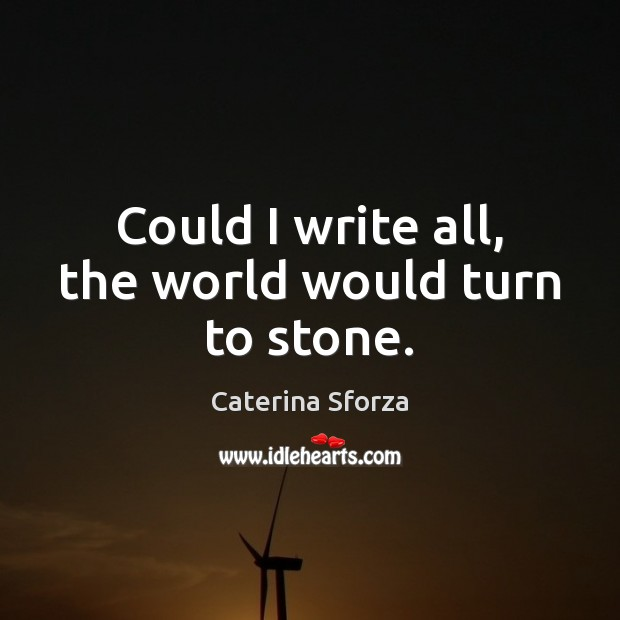 Could I write all, the world would turn to stone. Image