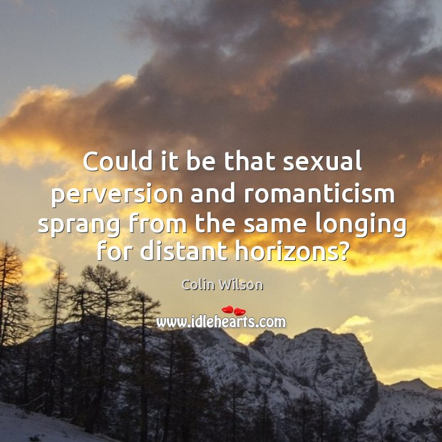 Could it be that sexual perversion and romanticism sprang from the same Colin Wilson Picture Quote