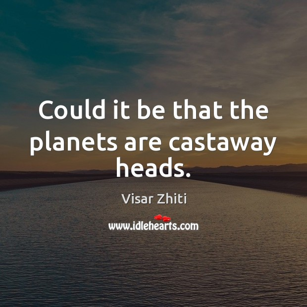 Could it be that the planets are castaway heads. Image