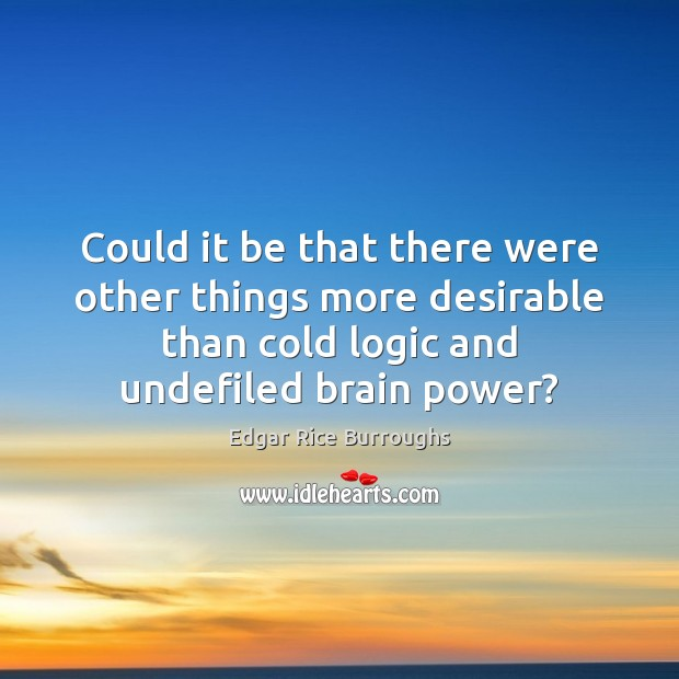 Could it be that there were other things more desirable than cold Logic Quotes Image