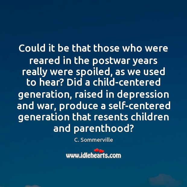 Could it be that those who were reared in the postwar years Image