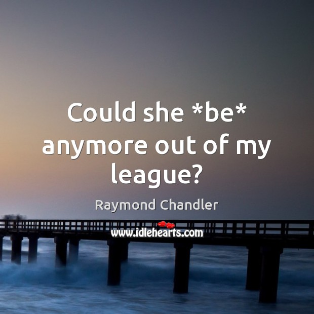Could she *be* anymore out of my league? Raymond Chandler Picture Quote