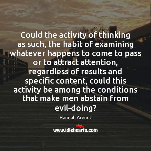 Could the activity of thinking as such, the habit of examining whatever Hannah Arendt Picture Quote