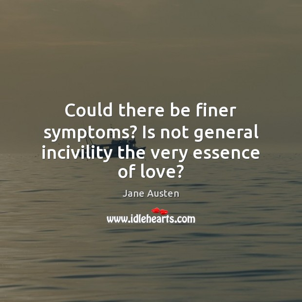 Image, Could there be finer symptoms? Is not general incivility the very essence of love?