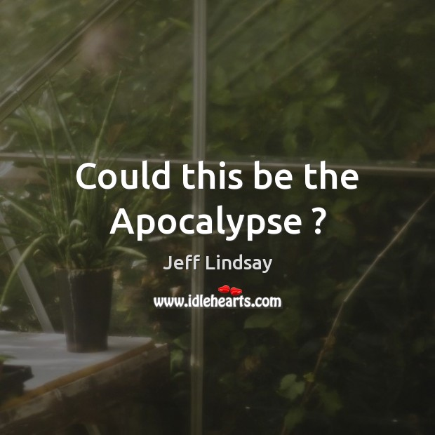 Could this be the Apocalypse ? Jeff Lindsay Picture Quote