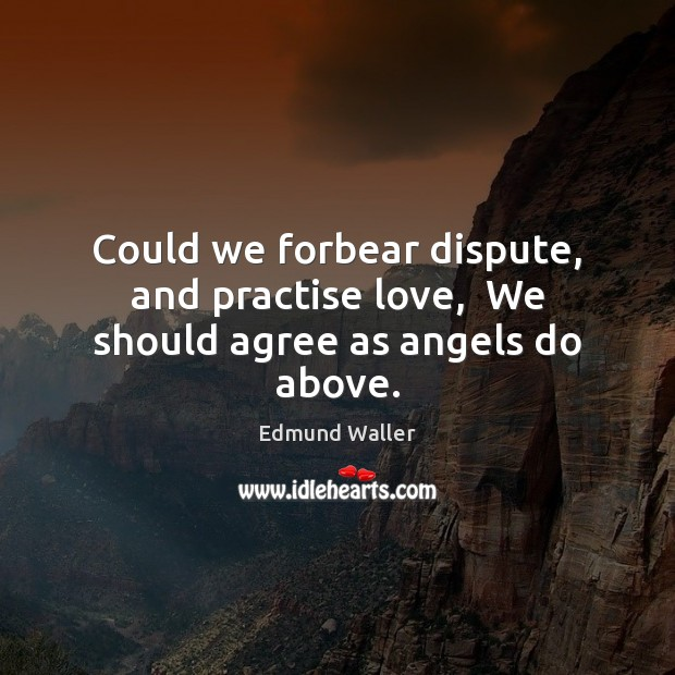 Image, Could we forbear dispute, and practise love,  We should agree as angels do above.