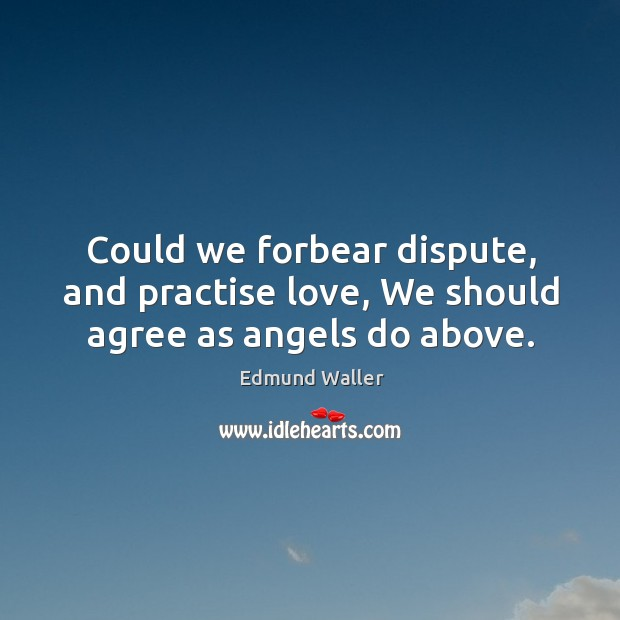 Could we forbear dispute, and practise love, we should agree as angels do above. Image