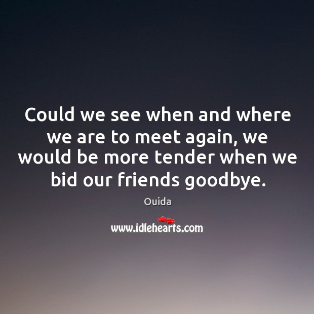 Could we see when and where we are to meet again, we would be more tender when we bid our friends goodbye. Image